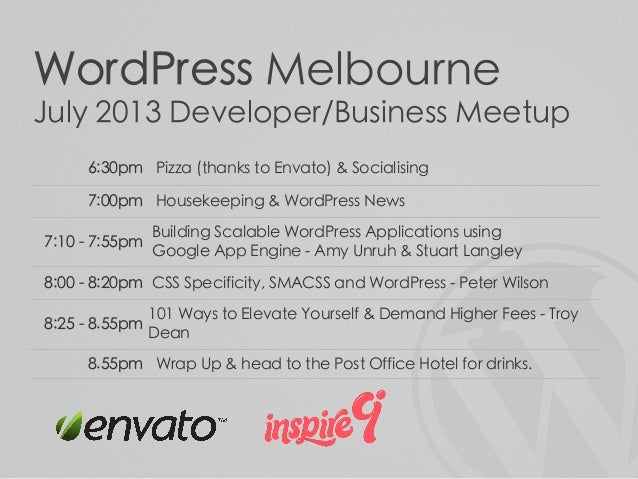 WordPress Melbourne July 2013 Developer/Business Meetup 6:30pm Pizza (thanks to Envato) & Socialising 7:00pm Housekeeping ...