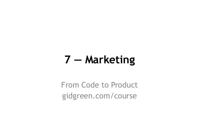 7 — Marketing From Code to Product gidgreen.com/course