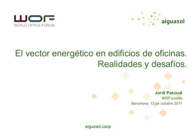 aiguasol.coop El vector energético en edificios de oficinas. Realidades y desafíos. Jordi Pascual WOF events Barcelona, 13...