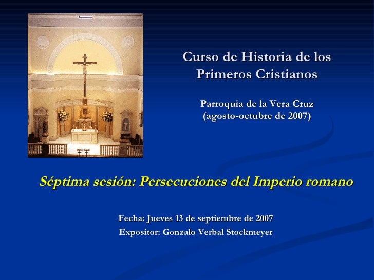 Curso de Historia de los Primeros Cristianos Parroquia de la Vera Cruz (agosto-octubre de 2007)   Séptima sesión: Persecuc...