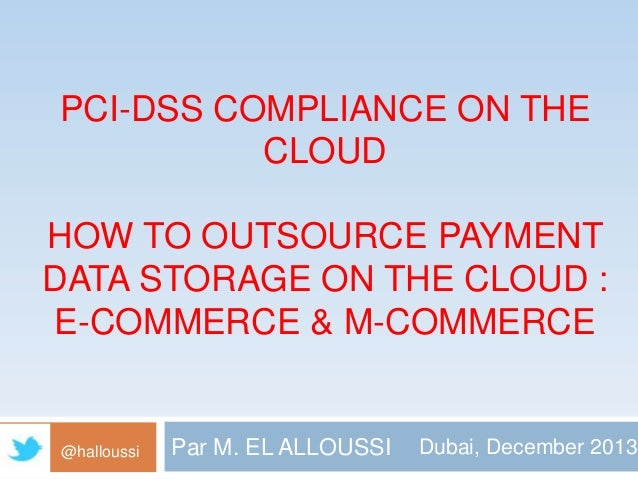 PCI-DSS COMPLIANCE ON THE CLOUD HOW TO OUTSOURCE PAYMENT DATA STORAGE ON THE CLOUD : E-COMMERCE & M-COMMERCE  @halloussi  ...