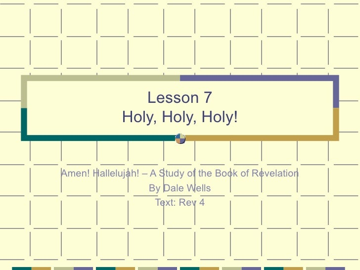 Lesson 7 Holy, Holy, Holy! Amen! Hallelujah! – A Study of the Book of Revelation By Dale Wells Text: Rev 4