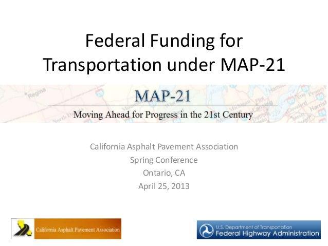Federal Funding forTransportation under MAP-21California Asphalt Pavement AssociationSpring ConferenceOntario, CAApril 25,...