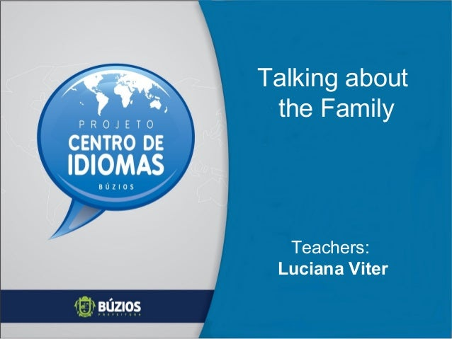 Talking about the Family  Teachers: Luciana Viter