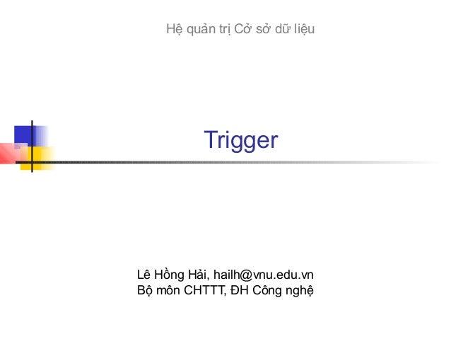 Hệ quản trị Cở sở dữ liệu  Trigger  Lê Hồng Hải, hailh@vnu.edu.vn Bộ môn CHTTT, ĐH Công nghệ