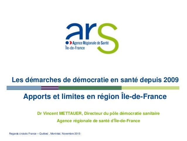 Regards croisés France – Québec , Montréal, Novembre 2015 Les démarches de démocratie en santé depuis 2009 Dr Vincent METT...