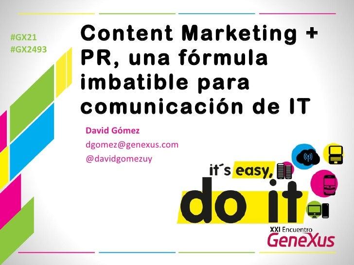 Content Marketing + PR, una fórmula imbatible para comunicación de IT #GX21 #GX2493 David Gómez [email_address] @davidgome...