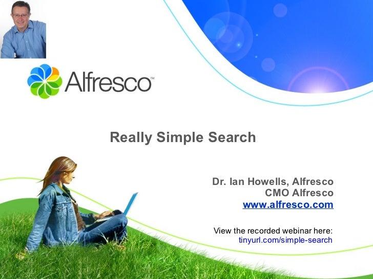 Really Simple Search Dr. Ian Howells, Alfresco CMO Alfresco www.alfresco.com View the recorded webinar here: tinyurl.com/s...