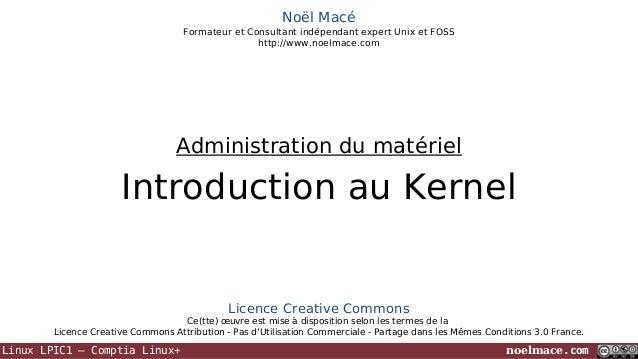 Noël Macé Formateur et Consultant indépendant expert Unix et FOSS http://www.noelmace.com  Administration du matériel  Int...