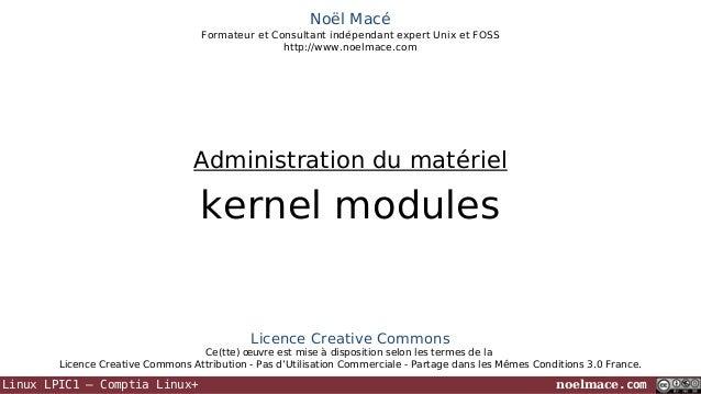 Noël Macé Formateur et Consultant indépendant expert Unix et FOSS http://www.noelmace.com  Administration du matériel  ker...