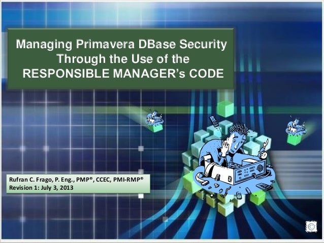 Managing Primavera DBase Security Through the Use of the RESPONSIBLE MANAGER's CODE Rufran C. Frago, P. Eng., PMP®, CCEC, ...