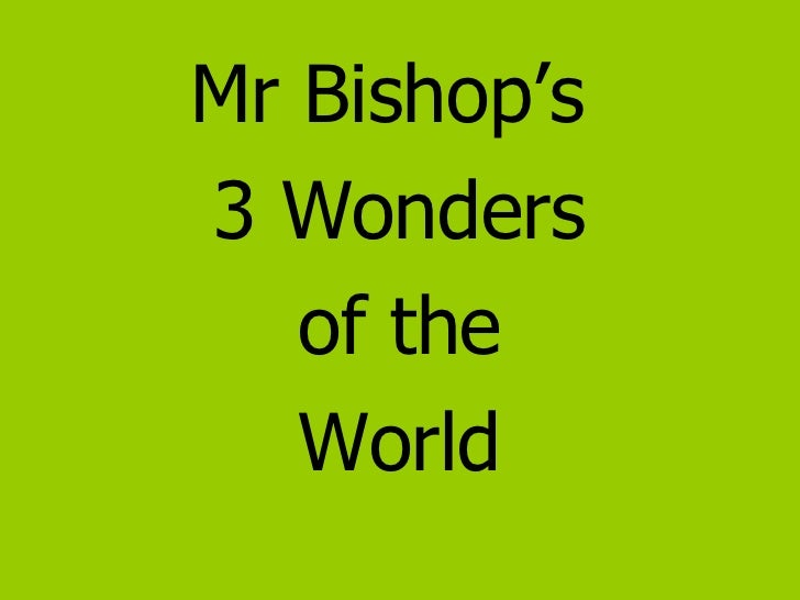 <ul><li>Mr Bishop's  </li></ul><ul><li>3 Wonders </li></ul><ul><li>of the </li></ul><ul><li>World </li></ul>