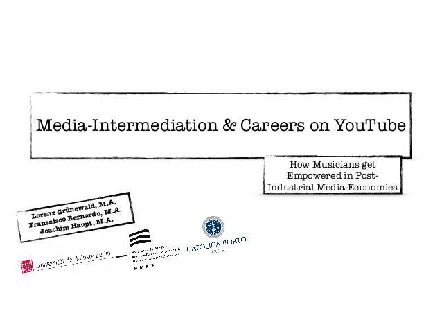 ! Media-Intermediation & Careers on YouTube How Musicians get Empowered in Post- Industrial Media-Economies Lorenz Grünewa...