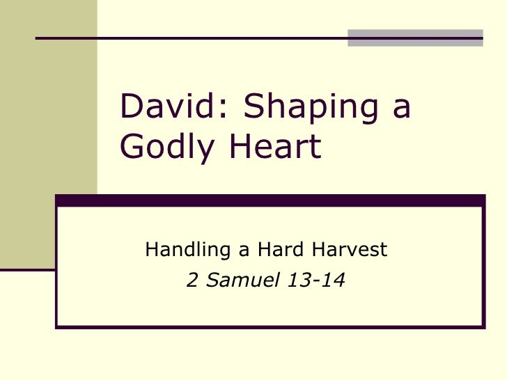 David: Shaping a Godly Heart Handling a Hard Harvest 2 Samuel 13-14