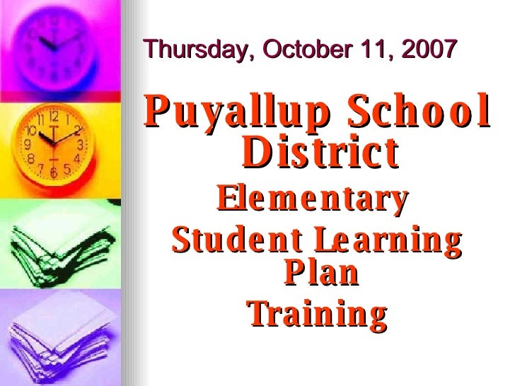 Thursday, October 11, 2007 <ul><li>Puyallup School District  </li></ul><ul><li>Elementary  </li></ul><ul><li>Student Learn...