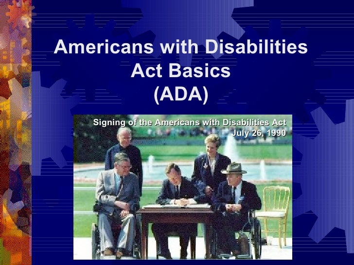Americans with Disabilities Act Basics (ADA) Signing of the Americans with Disabilities Act July 26, 1990