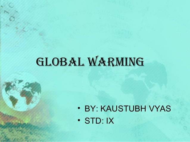 GLOBAL WArminG  • BY: KAUSTUBH VYAS • STD: IX