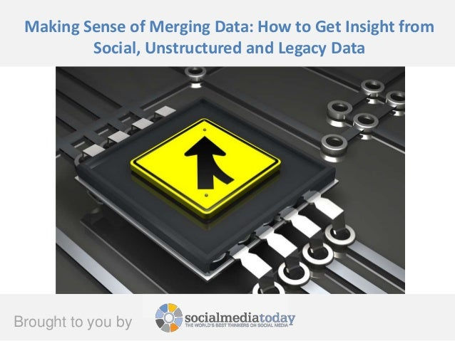 Brought to you by Making Sense of Merging Data: How to Get Insight from Social, Unstructured and Legacy Data