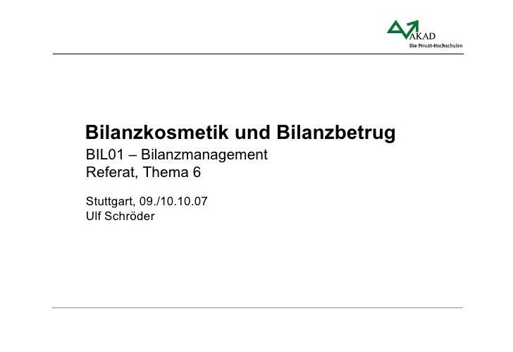 Bilanzkosmetik und Bilanzbetrug BIL01 – Bilanzmanagement Referat, Thema 6 Stuttgart, 09./10.10.07 Ulf Schröder