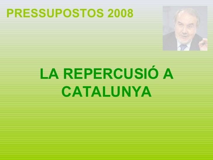 PRESSUPOSTOS 2008 LA REPERCUSIÓ A CATALUNYA