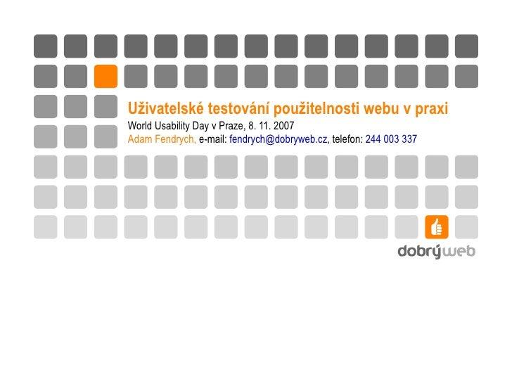 Uživatelské testování použitelnosti webu v praxi World Usability Day v Praze, 8. 11. 2007 Adam Fendrych,  e-mail:  [email_...