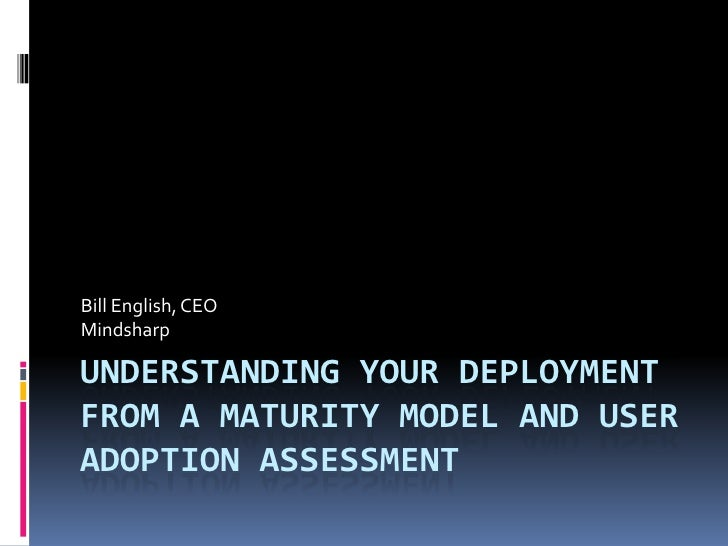 Bill English, CEOMindsharpUNDERSTANDING YOUR DEPLOYMENTFROM A MATURITY MODEL AND USERADOPTION ASSESSMENT