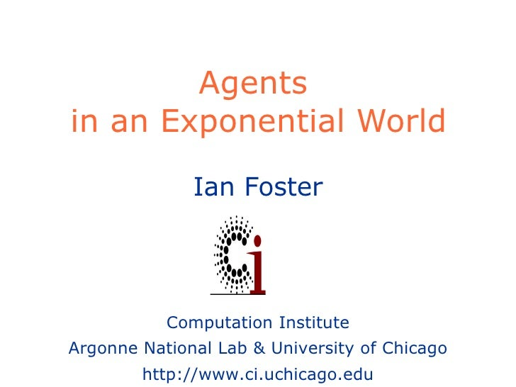 Agents  in an Exponential World Ian Foster Computation Institute Argonne National Lab & University of Chicago http://www.c...