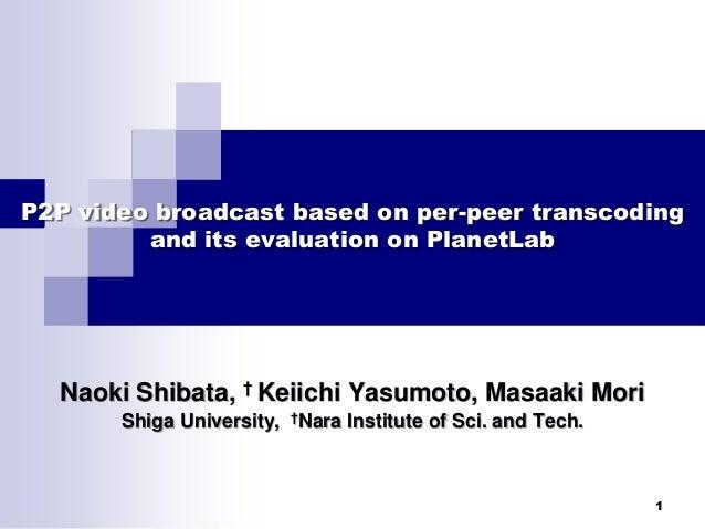 1 P2P video broadcast based on per-peer transcoding and its evaluation on PlanetLab Naoki Shibata, † Keiichi Yasumoto, Mas...