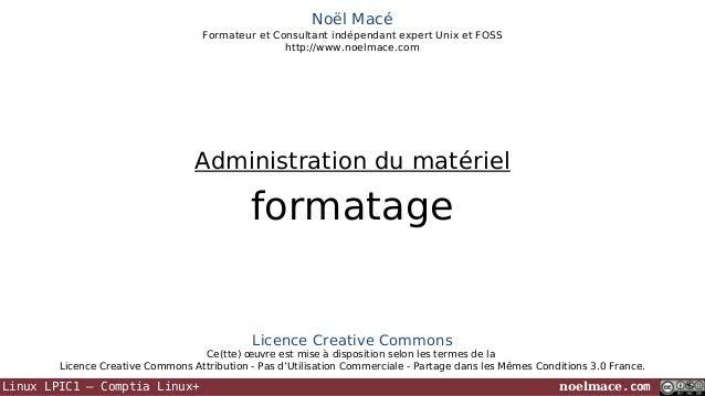 Noël Macé Formateur et Consultant indépendant expert Unix et FOSS http://www.noelmace.com  Administration du matériel  for...