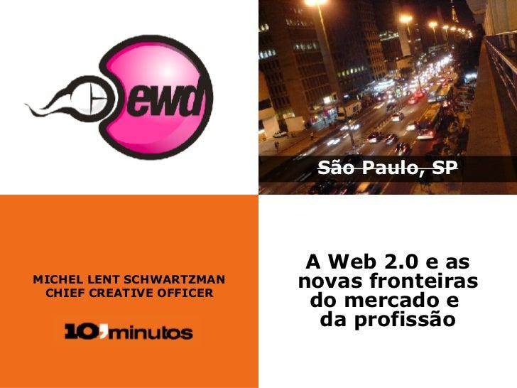 MICHEL LENT SCHWARTZMAN CHIEF CREATIVE OFFICER São Paulo, SP A Web 2.0 e as novas fronteiras do mercado e  da profissão