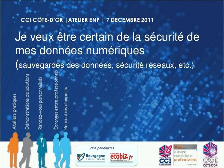CCI CÔTE-D'OR |ATELIER ENP | 7 DECEMBRE 2011Je veux être certain de la sécurité demes données numériques(sauvegardes des d...