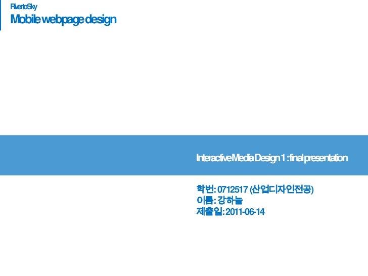River to Sky<br />Mobile webpage design<br />Interactive Media Design 1 : final presentation <br />학번: 0712517 (산업디자인전공)이름...