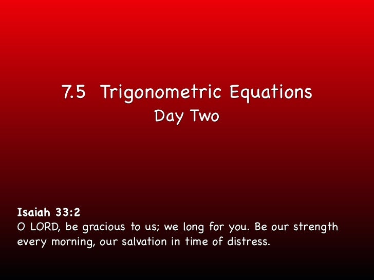 7.5 Trigonometric Equations                         Day TwoIsaiah 33:2O LORD, be gracious to us; we long for you. Be our s...