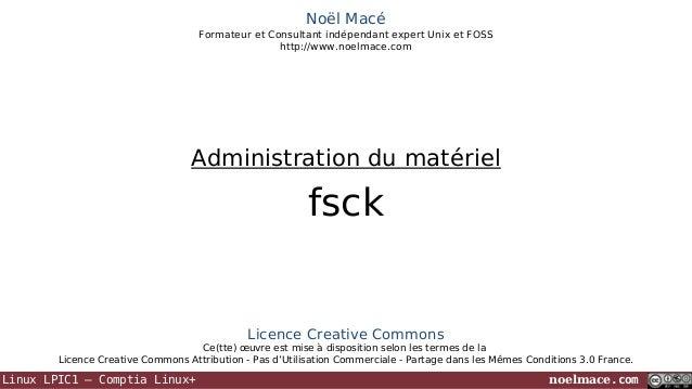 Noël Macé Formateur et Consultant indépendant expert Unix et FOSS http://www.noelmace.com  Administration du matériel  fsc...
