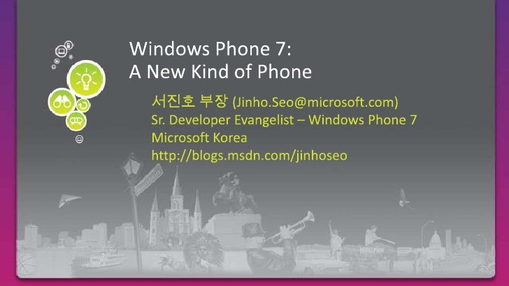 Windows Phone 7:A New Kind of Phone<br />Required Slide<br />서진호 부장 (Jinho.Seo@microsoft.com)<br />Sr. Developer Evangelis...