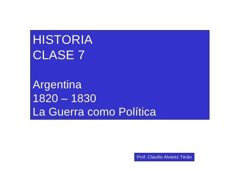 HISTORIA CLASE 7 Argentina 1820 – 1830 La Guerra como Política Prof. Claudio Alvarez Terán