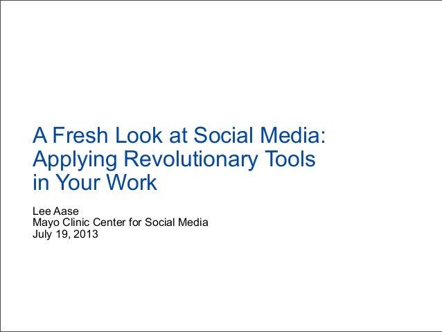 Lee Aase Mayo Clinic Center for Social Media July 19, 2013 A Fresh Look at Social Media: Applying Revolutionary Tools in Y...