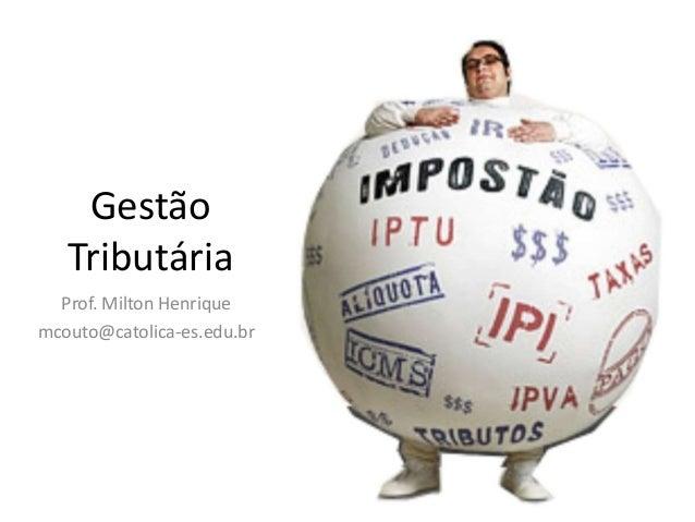 Gestão Tributária Prof. Milton Henrique mcouto@catolica-es.edu.br