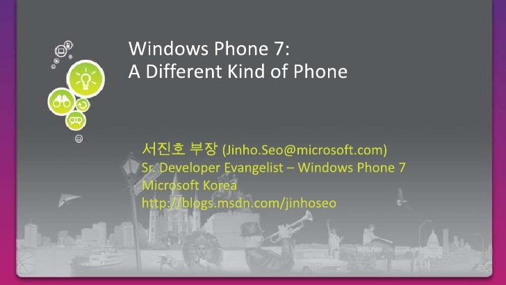 Windows Phone 7:A Different Kind of Phone<br />Required Slide<br />서진호 부장 (Jinho.Seo@microsoft.com)<br />Sr. Developer Eva...