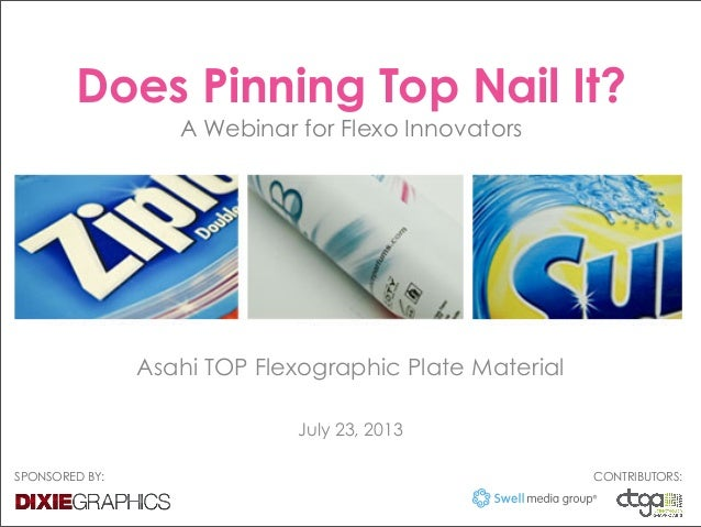 Does Pinning Top Nail It? A Webinar for Flexo Innovators Asahi TOP Flexographic Plate Material July 23, 2013 SPONSORED BY:...