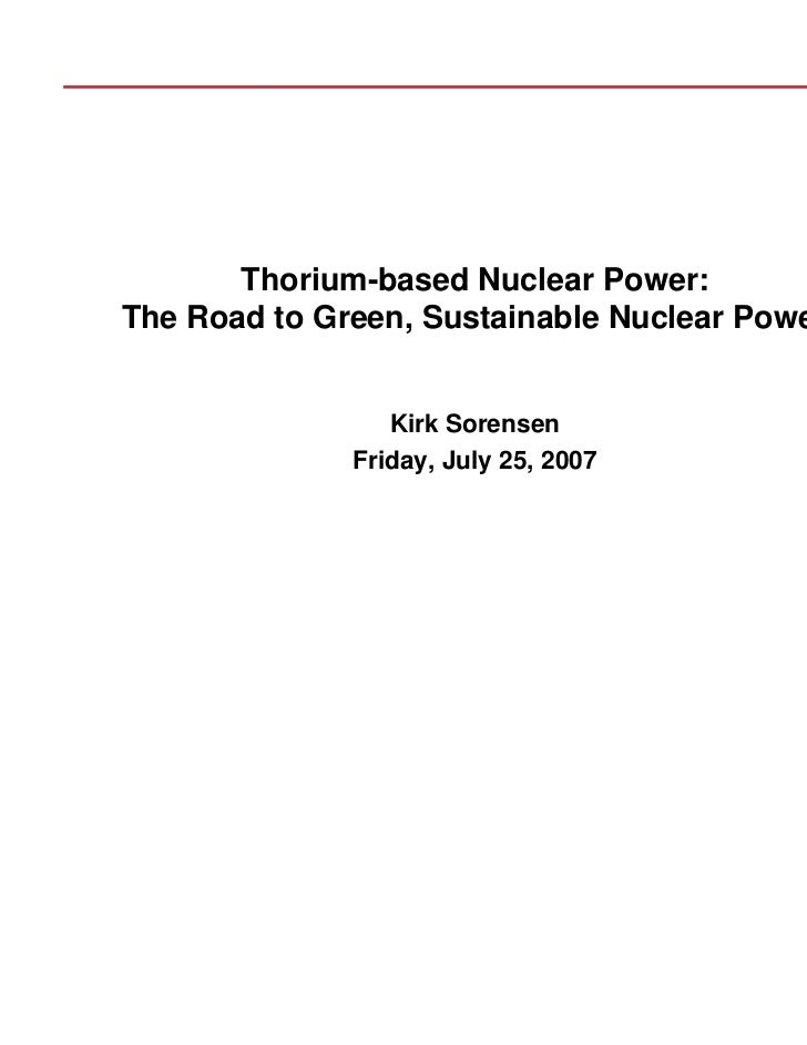 Thorium-based Nuclear Power:The Road to Green, Sustainable Nuclear Power                 Kirk Sorensen              Friday...