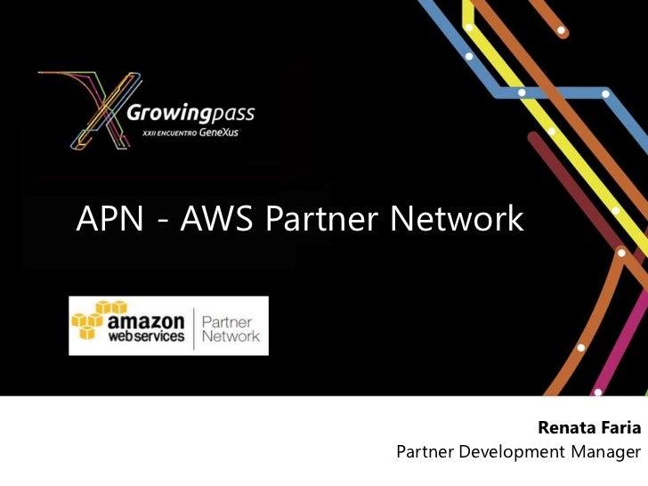 APN - AWS Partner Network                                 Renata Faria                 Partner Development Manager