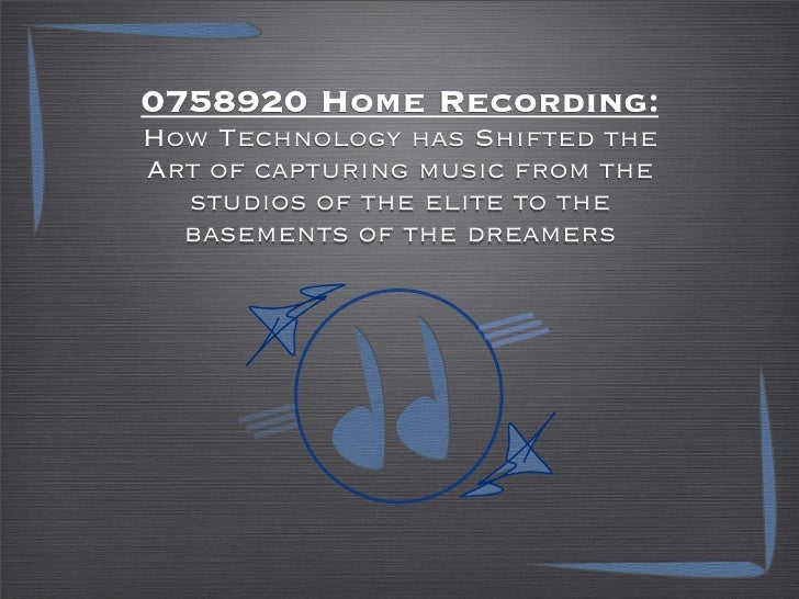 0758920 Home Recording: How Technology has Shifted the Art of capturing music from the   studios of the elite to the   bas...