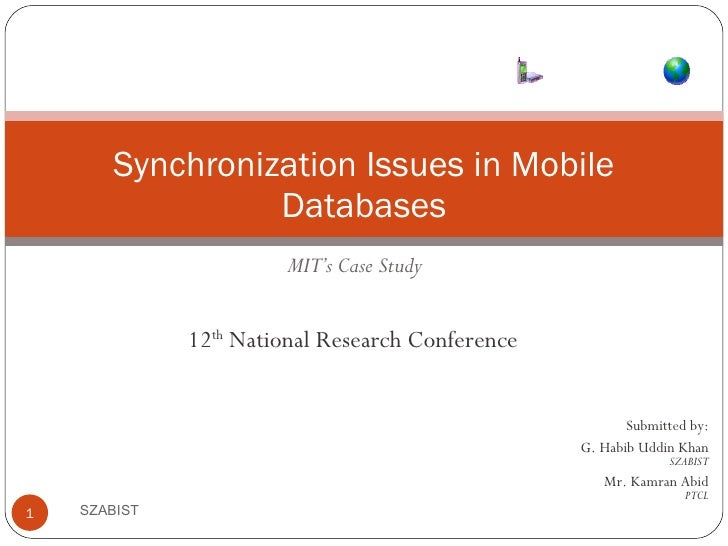 MIT's Case Study Synchronization Issues in Mobile Databases SZABIST Submitted by: G. Habib Uddin Khan SZABIST Mr. Kamran A...