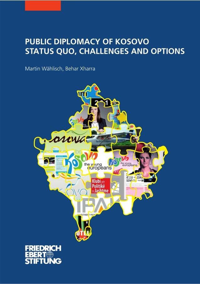 PUBLIC DIPLOMACY OF KOSOVOSTATUS QUO, CHALLENGES AND OPTIONSMartin Wählisch, Behar XharraSeptember 2010Friedrich-Ebert-Fou...