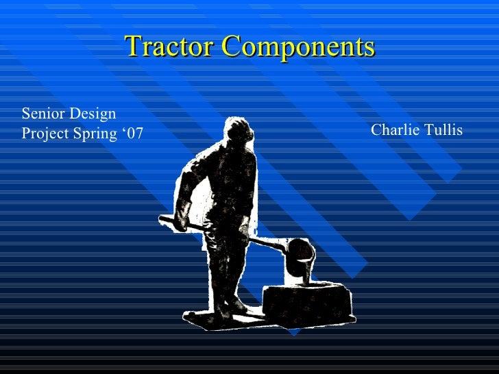 Tractor Components  Senior Design Project Spring '07              Charlie Tullis