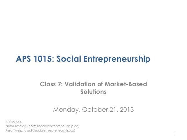 APS 1015: Social Entrepreneurship Class 7: Validation of Market-Based Solutions  Monday, October 21, 2013 Instructors: Nor...