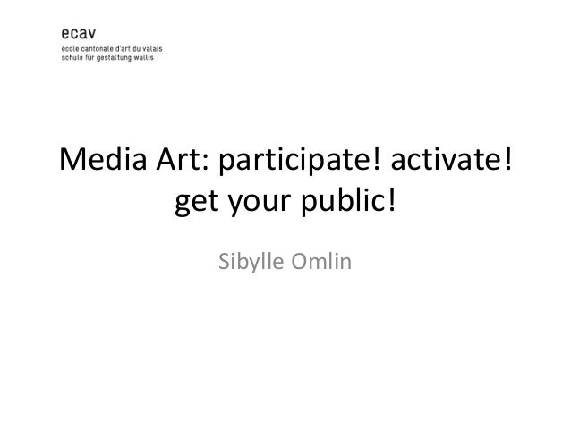 Media Art: participate! activate! get your public! Sibylle Omlin