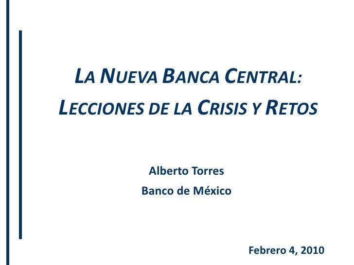 LA NUEVA BANCA CENTRAL:LECCIONES DE LA CRISIS Y RETOS          Alberto Torres         Banco de México                     ...