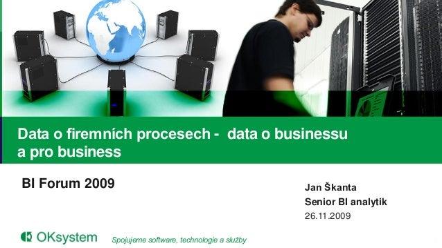 Data o firemních procesech - data o businessua pro businessBI Forum 2009                                          Jan Škan...